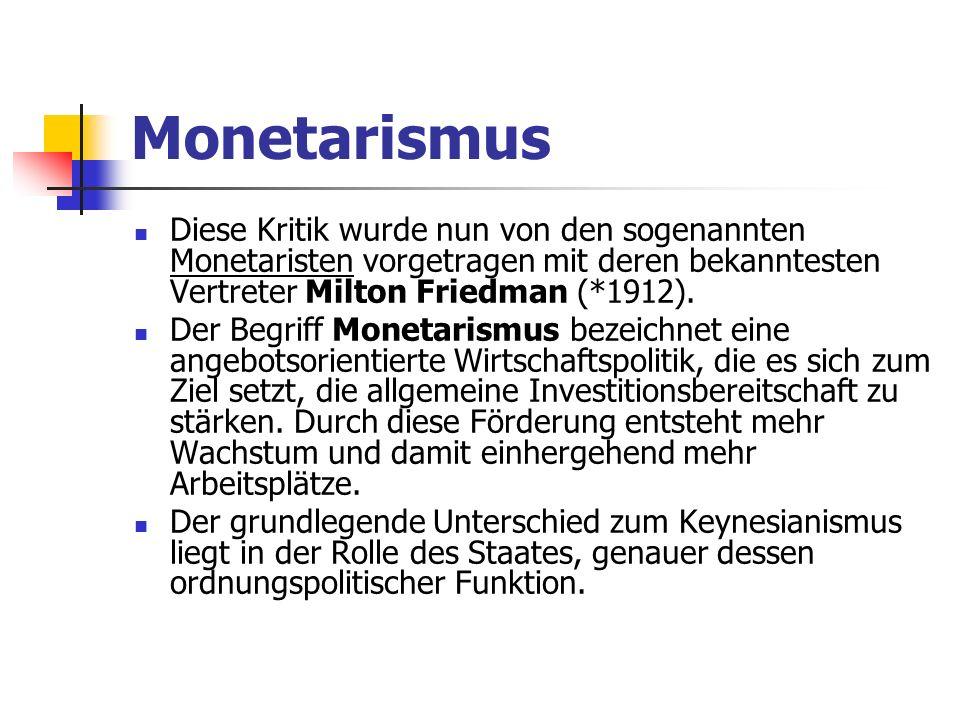 Monetarismus Diese Kritik wurde nun von den sogenannten Monetaristen vorgetragen mit deren bekanntesten Vertreter Milton Friedman (*1912).