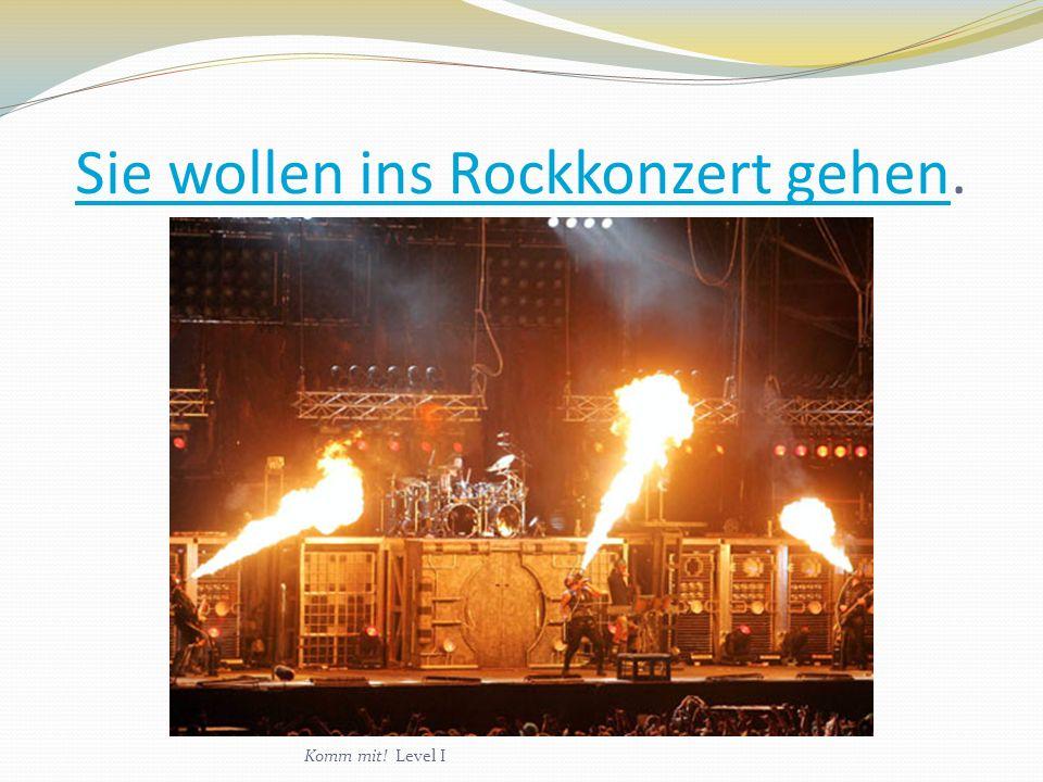Sie wollen ins Rockkonzert gehen.
