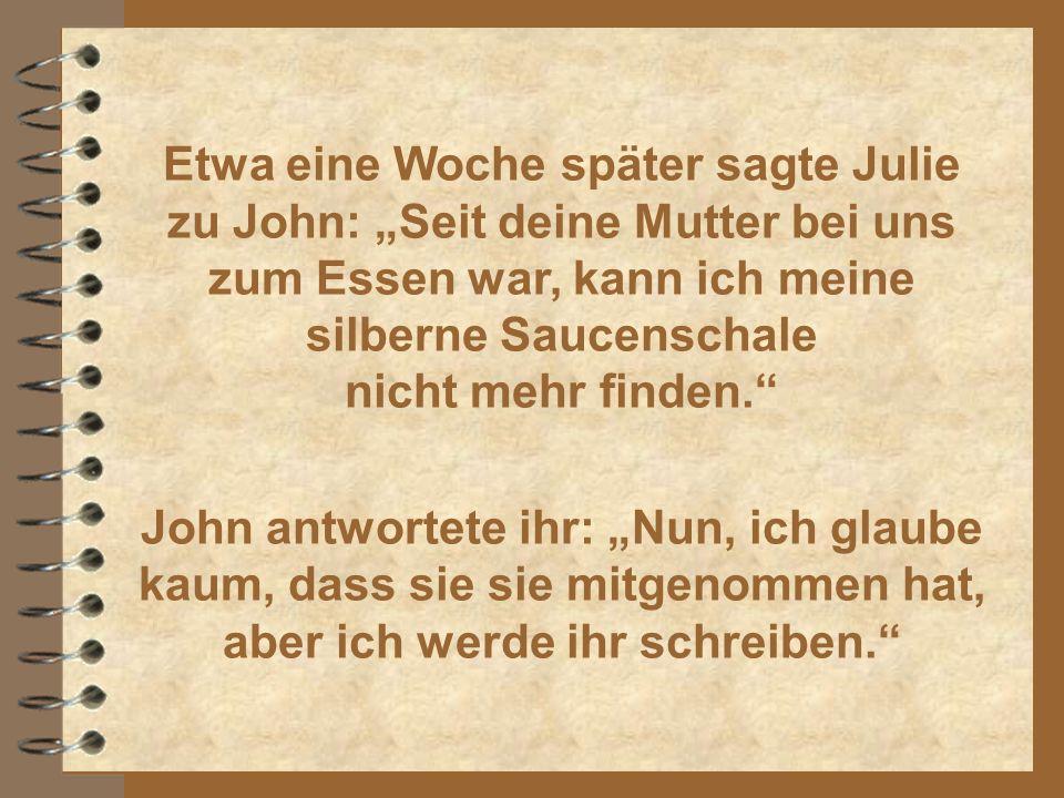 """Etwa eine Woche später sagte Julie zu John: """"Seit deine Mutter bei uns zum Essen war, kann ich meine silberne Saucenschale nicht mehr finden."""