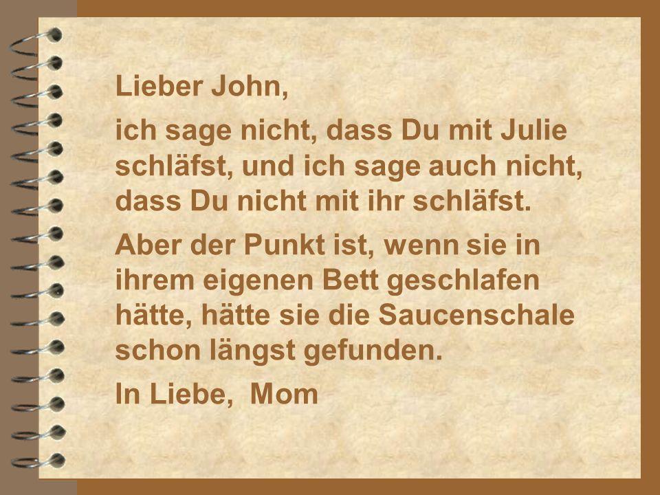 Lieber John, ich sage nicht, dass Du mit Julie schläfst, und ich sage auch nicht, dass Du nicht mit ihr schläfst.