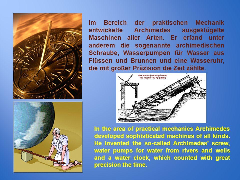 Im Bereich der praktischen Mechanik entwickelte Archimedes ausgeklügelte Maschinen aller Arten. Er erfand unter anderem die sogenannte archimedischen Schraube, Wasserpumpen für Wasser aus Flüssen und Brunnen und eine Wasseruhr, die mit großer Präzision die Zeit zählte.