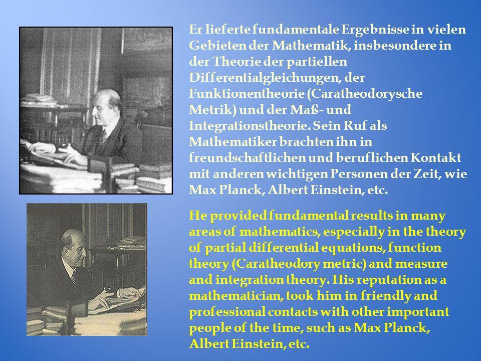 Er lieferte fundamentale Ergebnisse in vielen Gebieten der Mathematik, insbesondere in der Theorie der partiellen Differentialgleichungen, der Funktionentheorie (Caratheodorysche Metrik) und der Maß- und Integrationstheorie.