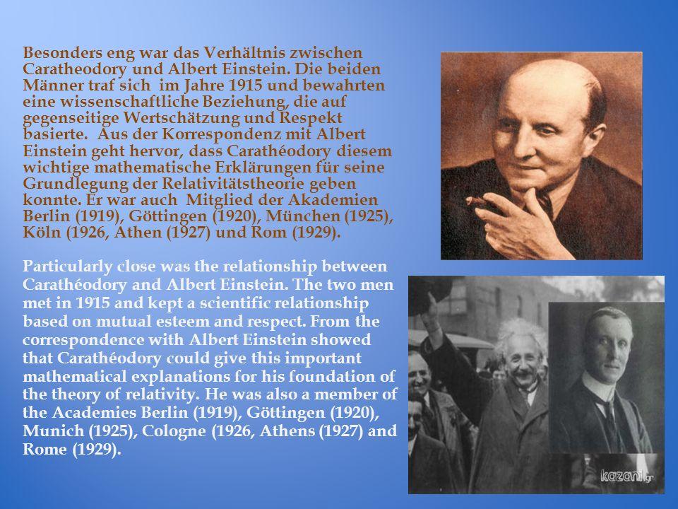 Besonders eng war das Verhältnis zwischen Caratheodory und Albert Einstein. Die beiden Männer traf sich im Jahre 1915 und bewahrten eine wissenschaftliche Beziehung, die auf gegenseitige Wertschätzung und Respekt basierte. Aus der Korrespondenz mit Albert Einstein geht hervor, dass Carathéodory diesem wichtige mathematische Erklärungen für seine Grundlegung der Relativitätstheorie geben konnte. Er war auch Mitglied der Akademien Berlin (1919), Göttingen (1920), München (1925), Köln (1926, Athen (1927) und Rom (1929).