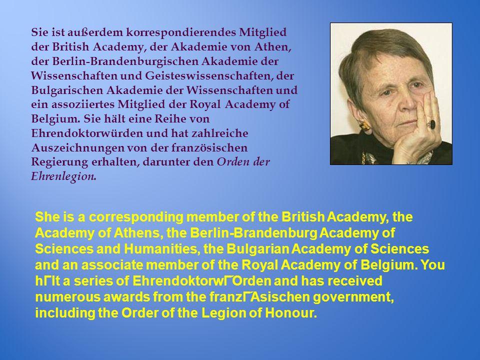 Sie ist außerdem korrespondierendes Mitglied der British Academy, der Akademie von Athen, der Berlin-Brandenburgischen Akademie der Wissenschaften und Geisteswissenschaften, der Bulgarischen Akademie der Wissenschaften und ein assoziiertes Mitglied der Royal Academy of Belgium. Sie hält eine Reihe von Ehrendoktorwürden und hat zahlreiche Auszeichnungen von der französischen Regierung erhalten, darunter den Orden der Ehrenlegion.