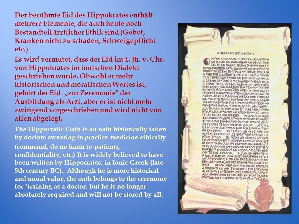 Der berühmte Eid des Hippokrates enthält mehrere Elemente, die auch heute noch Bestandteil ärztlicher Ethik sind (Gebot, Kranken nicht zu schaden, Schweigepflicht etc.)
