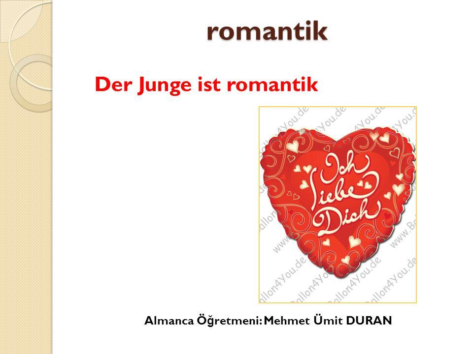 romantik Der Junge ist romantik Almanca Öğretmeni: Mehmet Ümit DURAN