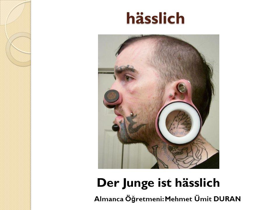 hässlich Der Junge ist hässlich Almanca Öğretmeni: Mehmet Ümit DURAN