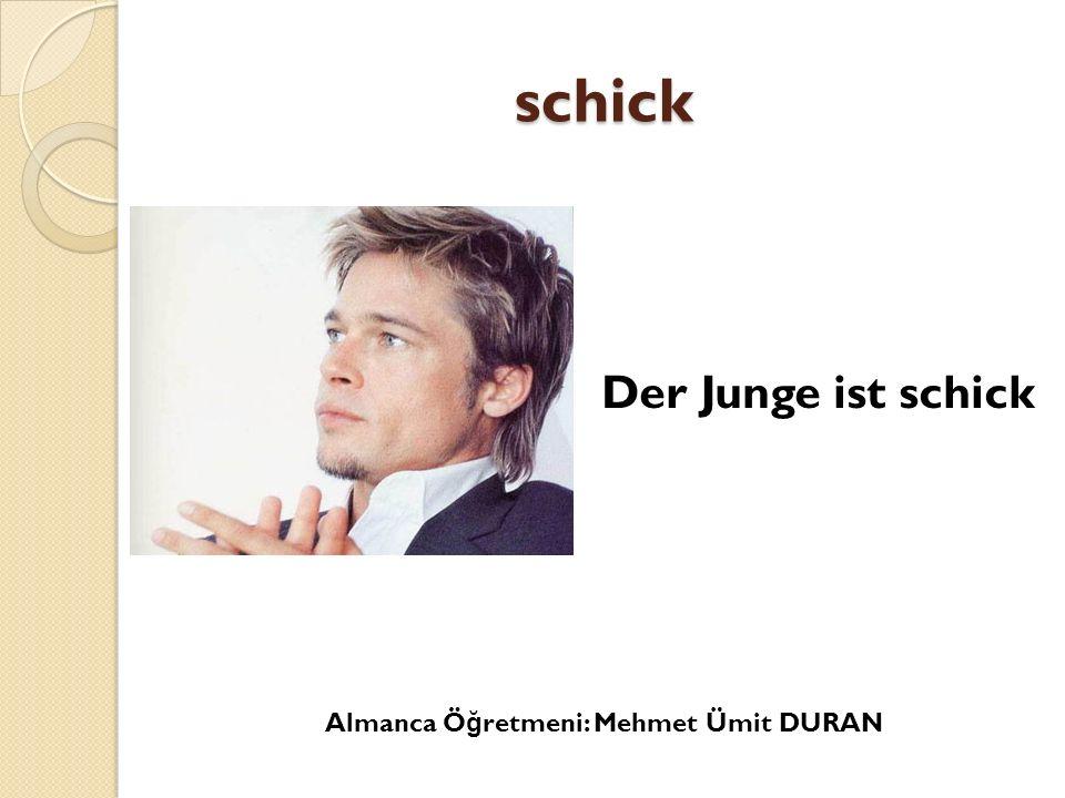 schick Der Junge ist schick Almanca Öğretmeni: Mehmet Ümit DURAN