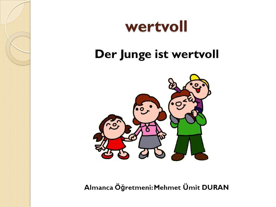 wertvoll Der Junge ist wertvoll Almanca Öğretmeni: Mehmet Ümit DURAN