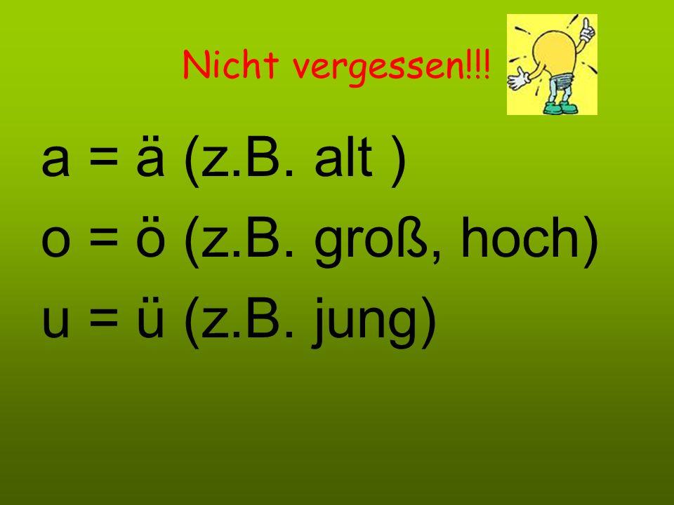 a = ä (z.B. alt ) o = ö (z.B. groß, hoch) u = ü (z.B. jung)