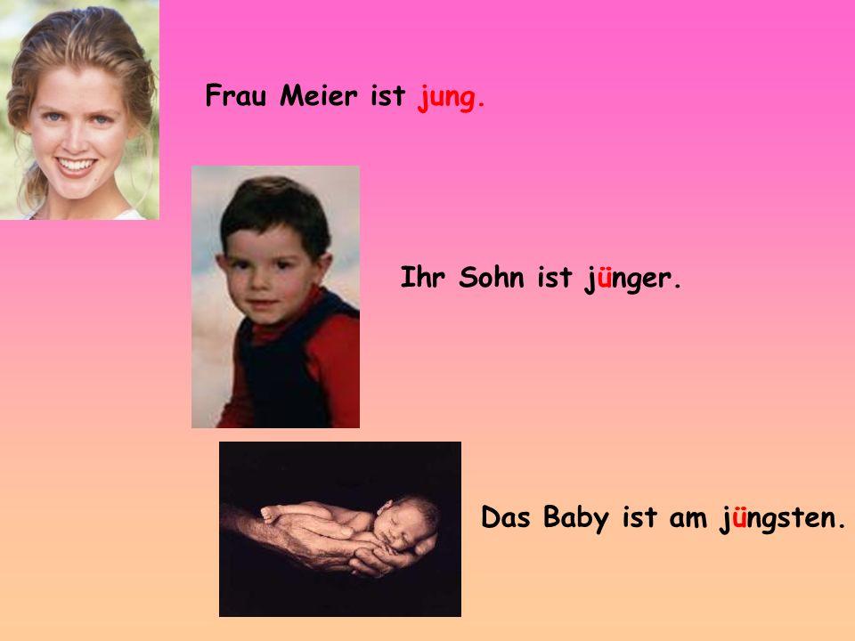 Frau Meier ist jung. Ihr Sohn ist jünger. Das Baby ist am jüngsten.
