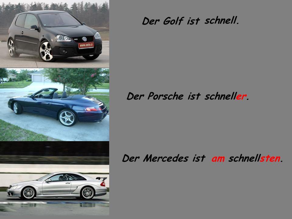 Der Golf ist schnell. Der Porsche ist schneller. Der Mercedes ist am schnellsten.