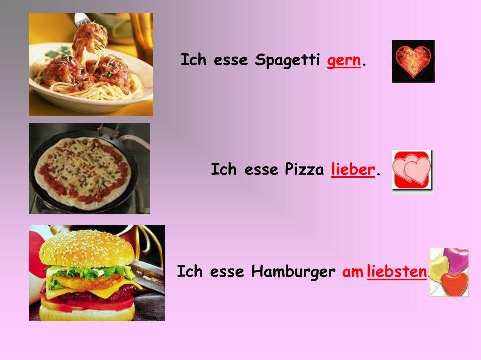 Ich esse Spagetti gern. Ich esse Pizza lieber. Ich esse Hamburger am liebsten.