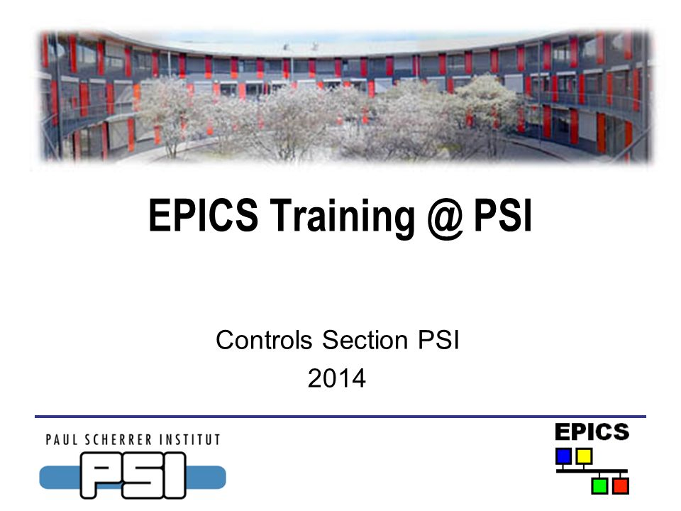 EPICS Training @ PSI Controls Section PSI 2014