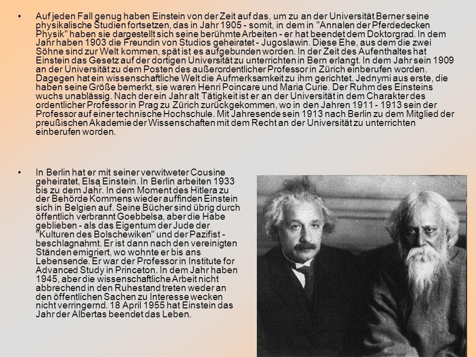 Auf jeden Fall genug haben Einstein von der Zeit auf das, um zu an der Universität Berner seine physikalische Studien fortsetzen, das in Jahr 1905 - somit, in dem in Annalen der Pferdedecken Physik haben sie dargestellt sich seine berühmte Arbeiten - er hat beendet dem Doktorgrad. In dem Jahr haben 1903 die Freundin von Studios geheiratet - Jugoslawin. Diese Ehe, aus dem die zwei Söhne sind zur Welt kommen, spät ist es aufgebunden worden. In der Zeit des Aufenthaltes hat Einstein das Gesetz auf der dortigen Universität zu unterrichten in Bern erlangt. In dem Jahr sein 1909 an der Universität zu dem Posten des außerordentlicher Professor in Zürich einberufen worden. Dagegen hat ein wissenschaftliche Welt die Aufmerksamkeit zu ihm gerichtet. Jednymi aus erste, die haben seine Größe bemerkt, sie waren Henri Poincare und Maria Curie. Der Ruhm des Einsteins wuchs unablässig. Nach der ein Jahr alt Tätigkeit ist er an der Universität in dem Charakter des ordentlicher Professor in Prag zu Zürich zurückgekommen, wo in den Jahren 1911 - 1913 sein der Professor auf einer technische Hochschule. Mit Jahresende sein 1913 nach Berlin zu dem Mitglied der preußischen Akademie der Wissenschaften mit dem Recht an der Universität zu unterrichten einberufen worden.
