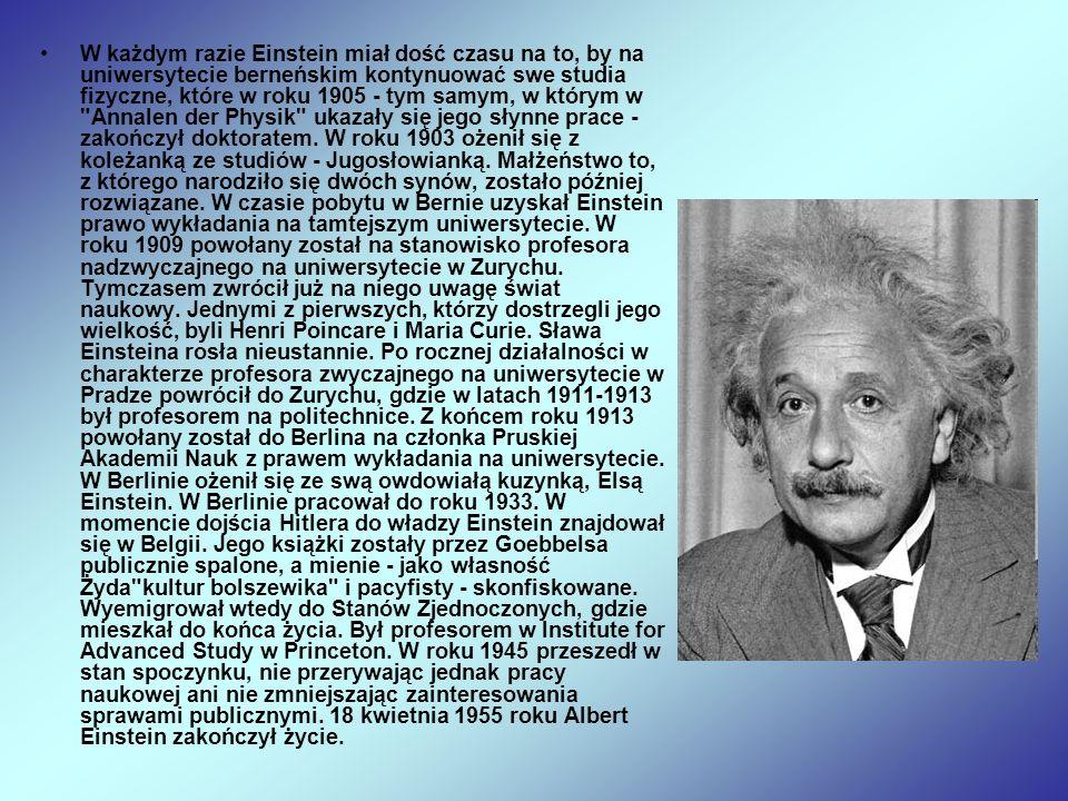 W każdym razie Einstein miał dość czasu na to, by na uniwersytecie berneńskim kontynuować swe studia fizyczne, które w roku 1905 - tym samym, w którym w Annalen der Physik ukazały się jego słynne prace - zakończył doktoratem.