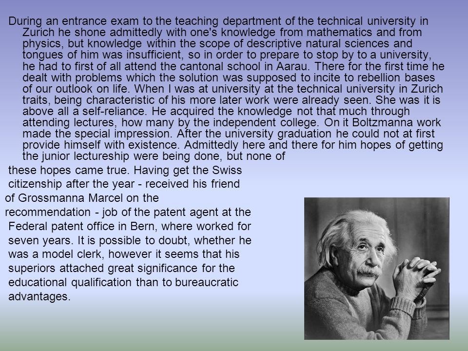 During an entrance exam to the teaching department of the technical university in Zurich he shone admittedly with one s knowledge from mathematics and from physics, but knowledge within the scope of descriptive natural sciences and tongues of him was insufficient, so in order to prepare to stop by to a university, he had to first of all attend the cantonal school in Aarau. There for the first time he dealt with problems which the solution was supposed to incite to rebellion bases of our outlook on life. When I was at university at the technical university in Zurich traits, being characteristic of his more later work were already seen. She was it is above all a self-reliance. He acquired the knowledge not that much through attending lectures, how many by the independent college. On it Boltzmanna work made the special impression. After the university graduation he could not at first provide himself with existence. Admittedly here and there for him hopes of getting the junior lectureship were being done, but none of