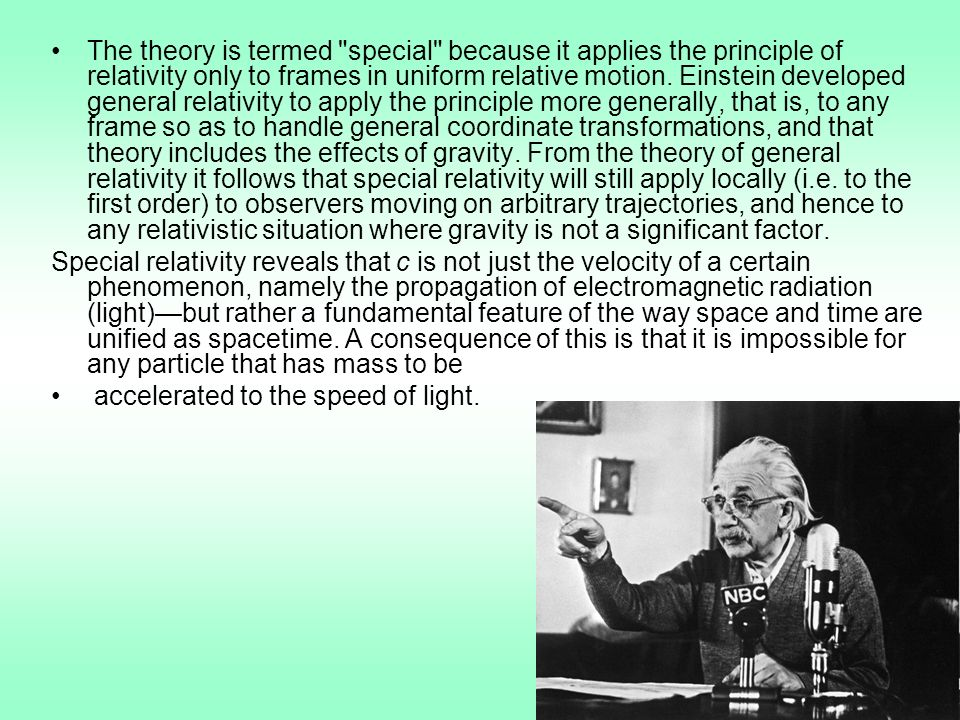 The theory is termed special because it applies the principle of relativity only to frames in uniform relative motion. Einstein developed general relativity to apply the principle more generally, that is, to any frame so as to handle general coordinate transformations, and that theory includes the effects of gravity. From the theory of general relativity it follows that special relativity will still apply locally (i.e. to the first order) to observers moving on arbitrary trajectories, and hence to any relativistic situation where gravity is not a significant factor.
