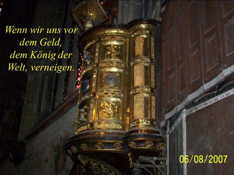 Wenn wir uns vor dem Geld, dem König der Welt, verneigen.