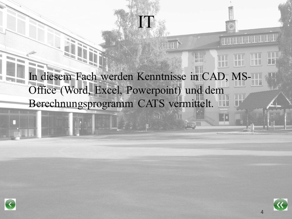IT In diesem Fach werden Kenntnisse in CAD, MS-Office (Word, Excel, Powerpoint) und dem Berechnungsprogramm CATS vermittelt.