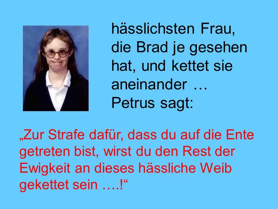 hässlichsten Frau, die Brad je gesehen hat, und kettet sie aneinander … Petrus sagt: