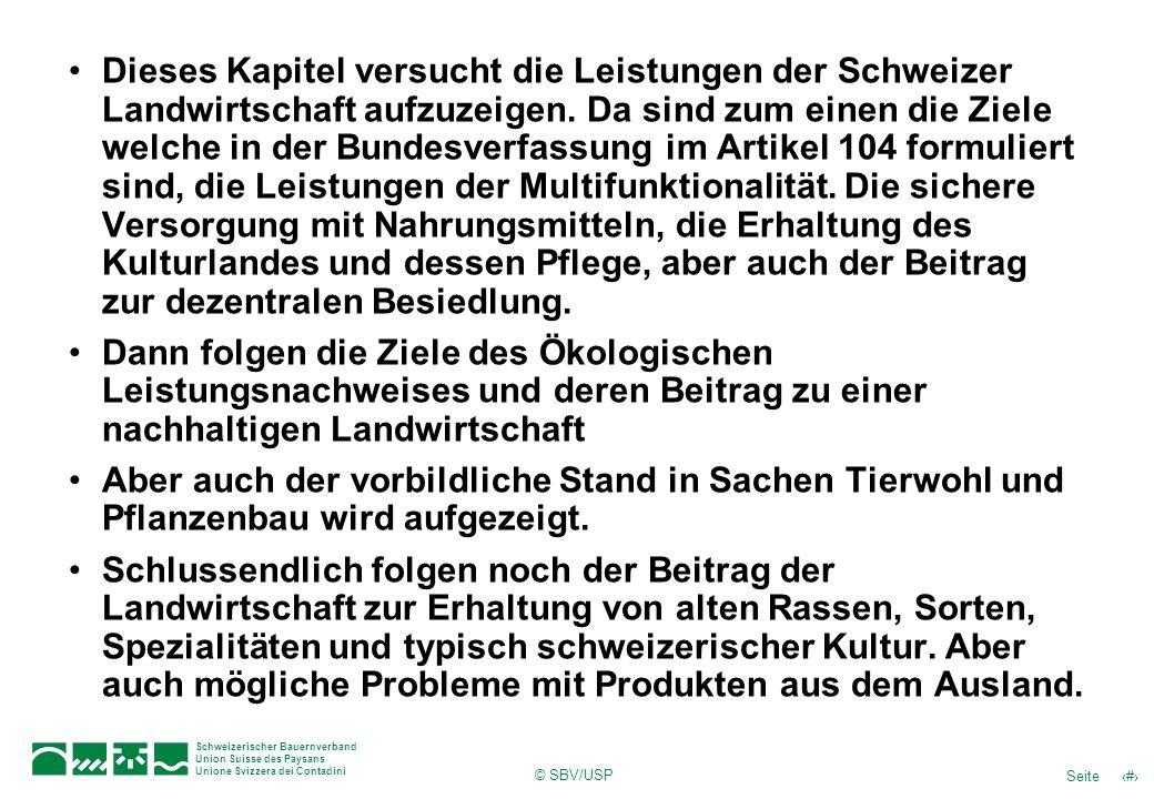 Dieses Kapitel versucht die Leistungen der Schweizer Landwirtschaft aufzuzeigen. Da sind zum einen die Ziele welche in der Bundesverfassung im Artikel 104 formuliert sind, die Leistungen der Multifunktionalität. Die sichere Versorgung mit Nahrungsmitteln, die Erhaltung des Kulturlandes und dessen Pflege, aber auch der Beitrag zur dezentralen Besiedlung.
