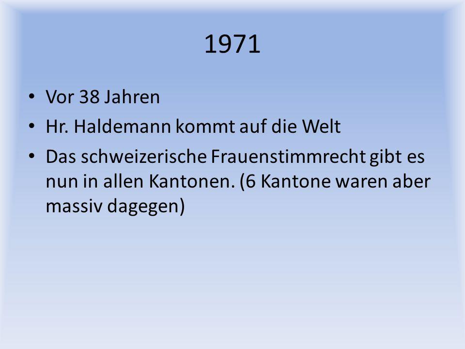 1971 Vor 38 Jahren Hr. Haldemann kommt auf die Welt