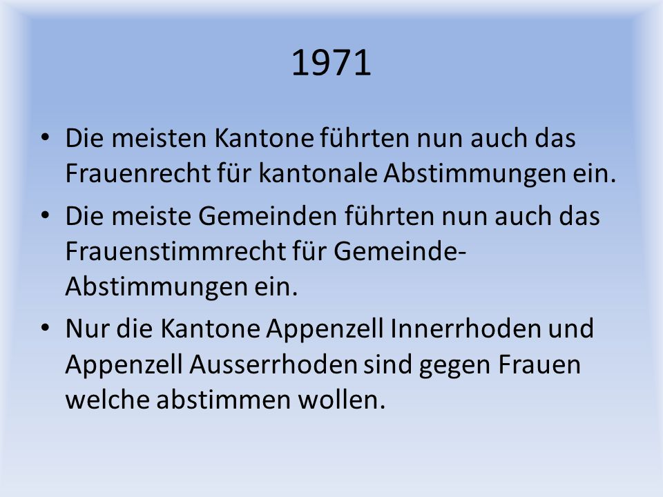 1971 Die meisten Kantone führten nun auch das Frauenrecht für kantonale Abstimmungen ein.