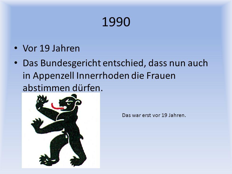 1990 Vor 19 Jahren. Das Bundesgericht entschied, dass nun auch in Appenzell Innerrhoden die Frauen abstimmen dürfen.
