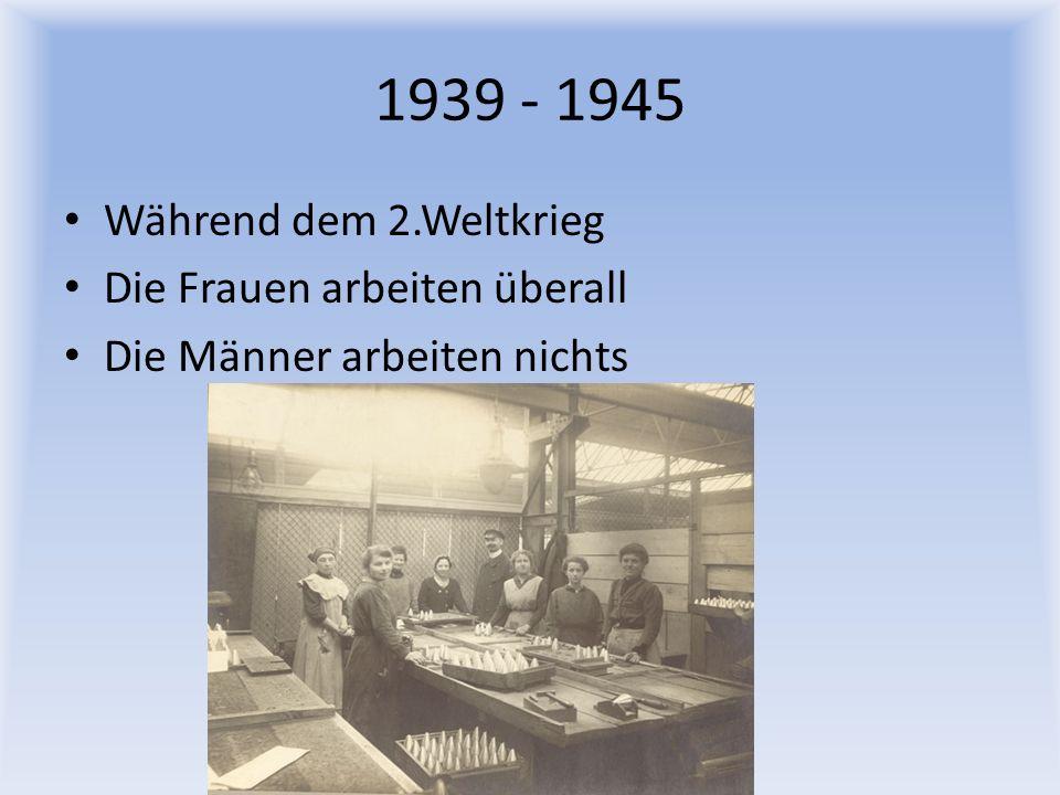 1939 - 1945 Während dem 2.Weltkrieg Die Frauen arbeiten überall