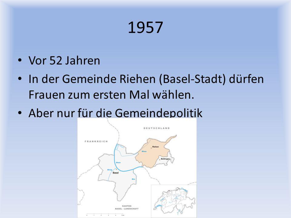 1957 Vor 52 Jahren. In der Gemeinde Riehen (Basel-Stadt) dürfen Frauen zum ersten Mal wählen.