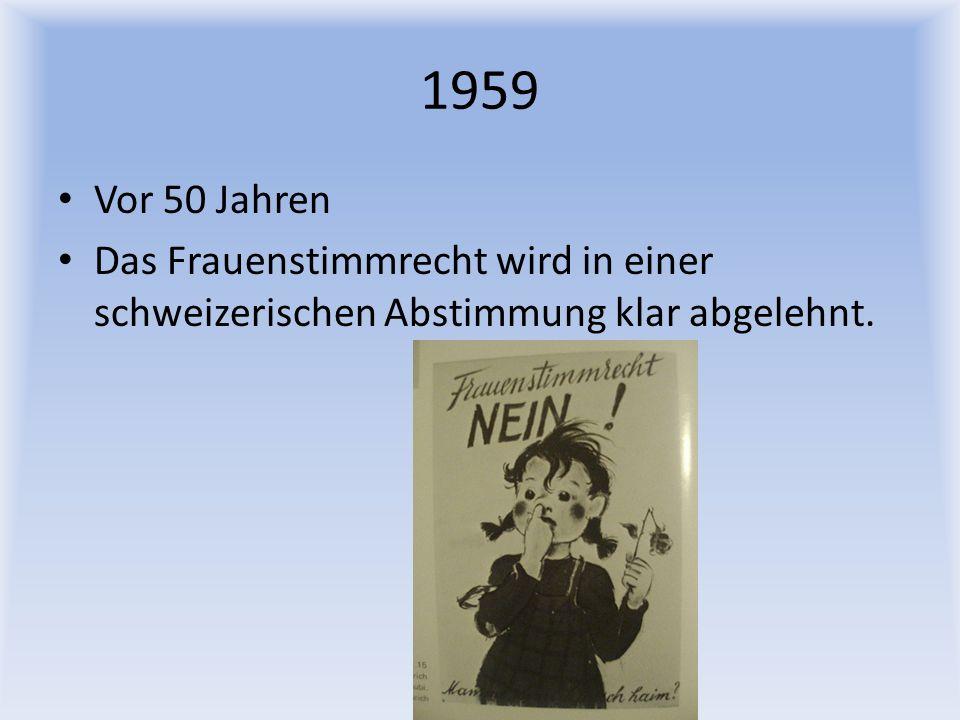 1959 Vor 50 Jahren Das Frauenstimmrecht wird in einer schweizerischen Abstimmung klar abgelehnt.