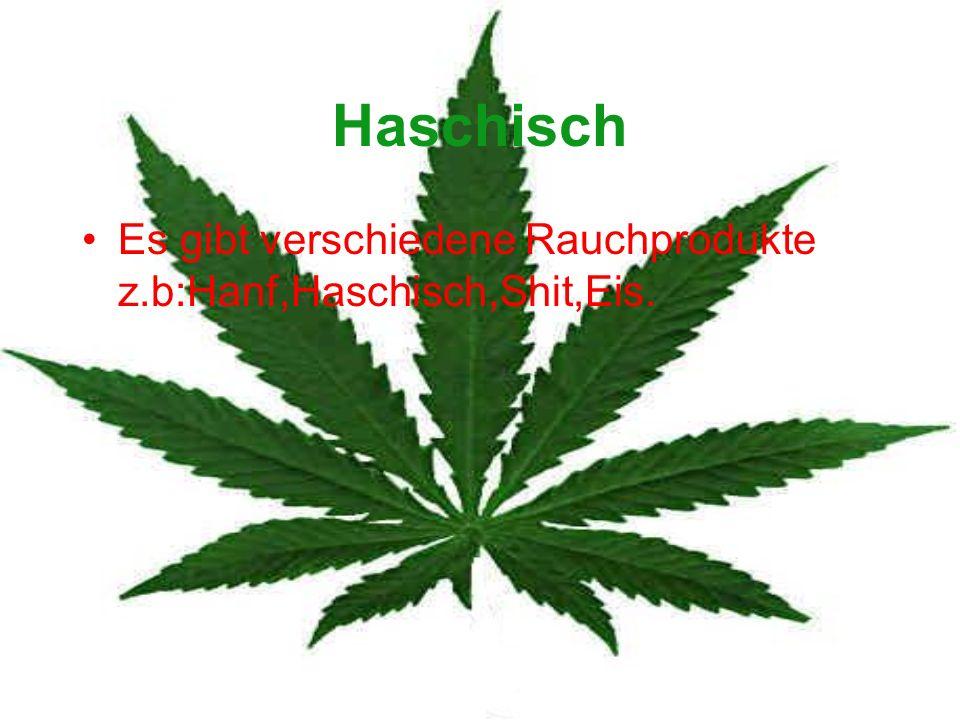 Haschisch Es gibt verschiedene Rauchprodukte z.b:Hanf,Haschisch,Shit,Eis.