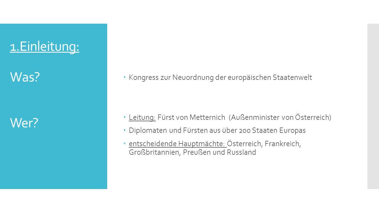 1.Einleitung: Was Wer Kongress zur Neuordnung der europäischen Staatenwelt. Leitung: Fürst von Metternich (Außenminister von Österreich)