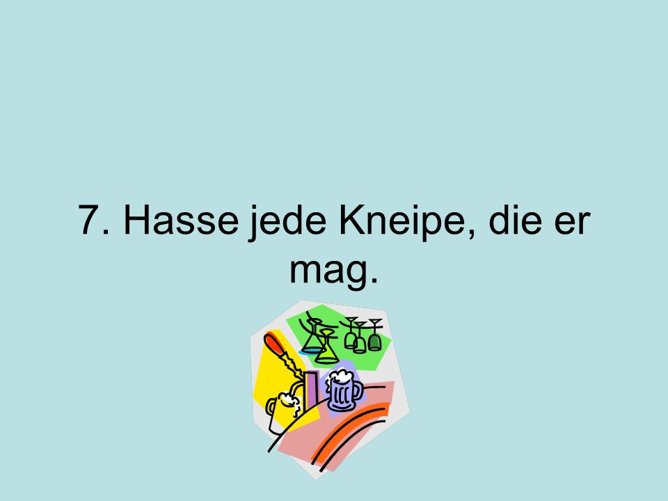 7. Hasse jede Kneipe, die er mag.