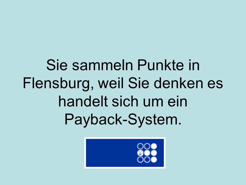 Sie sammeln Punkte in Flensburg, weil Sie denken es handelt sich um ein Payback-System.
