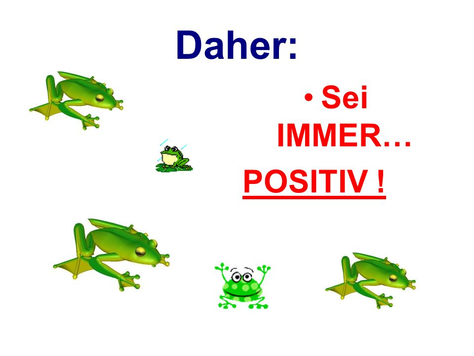 Daher: Sei IMMER… POSITIV !