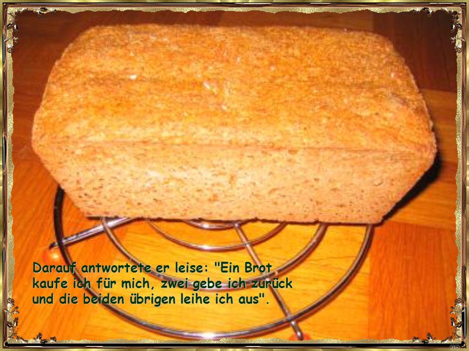 Darauf antwortete er leise: Ein Brot kaufe ich für mich, zwei gebe ich zurück und die beiden übrigen leihe ich aus .