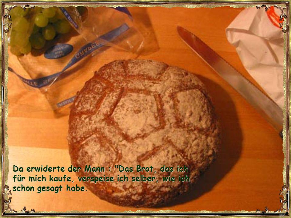Da erwiderte der Mann : Das Brot, das ich für mich kaufe, verspeise ich selber, wie ich schon gesagt habe.