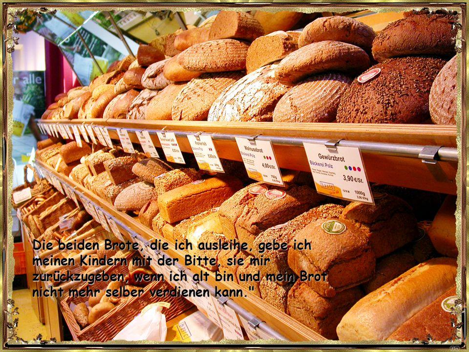 Die beiden Brote, die ich ausleihe, gebe ich meinen Kindern mit der Bitte, sie mir zurückzugeben, wenn ich alt bin und mein Brot nicht mehr selber verdienen kann.