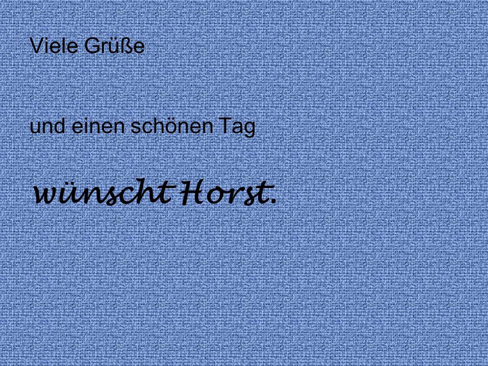 Viele Grüße und einen schönen Tag wünscht Horst.
