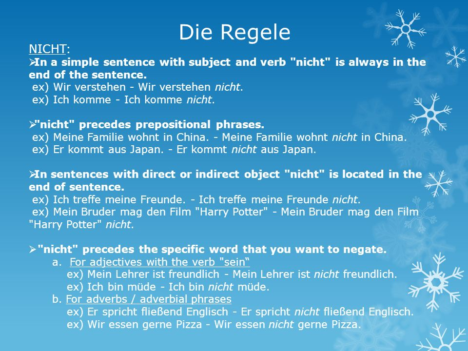 Die Regele NICHT: In a simple sentence with subject and verb nicht is always in the end of the sentence.