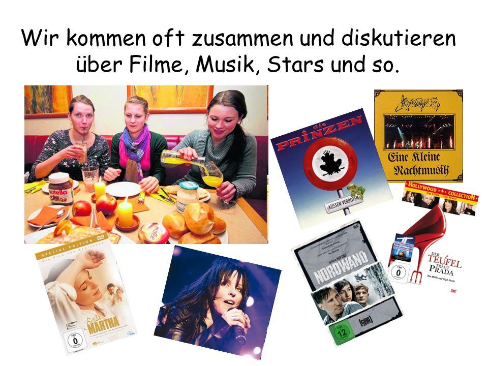 Wir kommen oft zusammen und diskutieren über Filme, Musik, Stars und so.