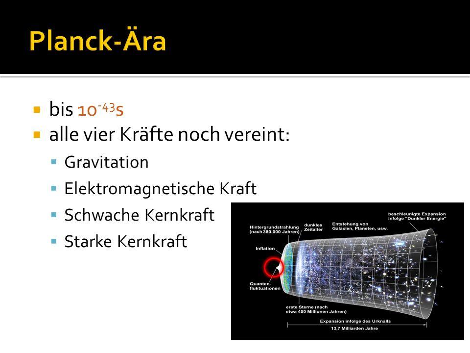 Planck-Ära bis 10-43s alle vier Kräfte noch vereint: Gravitation