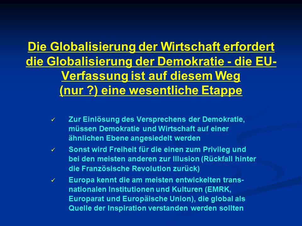 Die Globalisierung der Wirtschaft erfordert die Globalisierung der Demokratie - die EU-Verfassung ist auf diesem Weg (nur ) eine wesentliche Etappe
