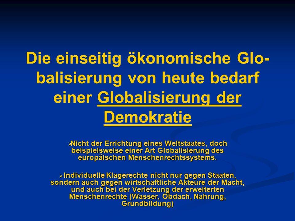 Die einseitig ökonomische Glo-balisierung von heute bedarf einer Globalisierung der Demokratie