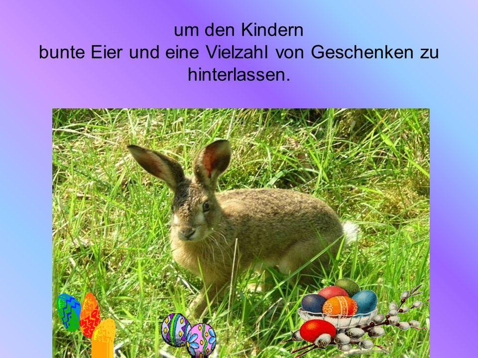 um den Kindern bunte Eier und eine Vielzahl von Geschenken zu hinterlassen.