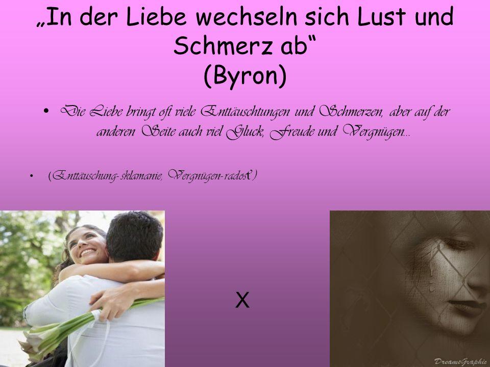 """""""In der Liebe wechseln sich Lust und Schmerz ab (Byron)"""