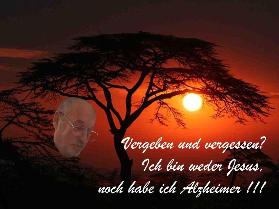 Vergeben und vergessen Ich bin weder Jesus, noch habe ich Alzheimer !!!