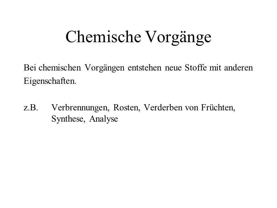 Chemische Vorgänge Bei chemischen Vorgängen entstehen neue Stoffe mit anderen. Eigenschaften.